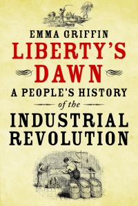 Liberty's Dawn: A Peoples History of the Industrial Revolution by Emma Griffin